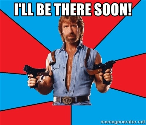 Chuck Norris  - I'll be there soon!