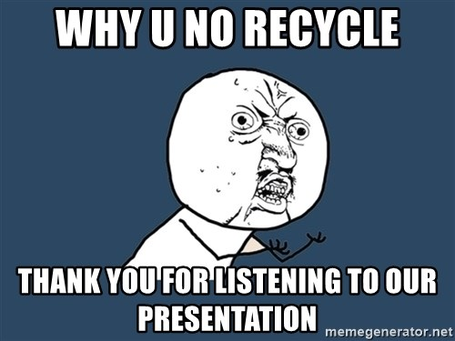 Y U No - Why u no recycle thank you for listening to our presentation