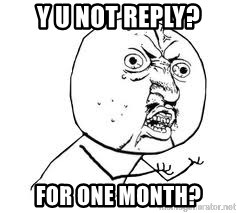 Y U SO - Y U NOT REPLY? FOR ONE MONTH?