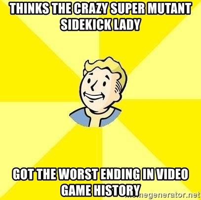 Fallout 3 - thinks the crazy super mutant sidekick lady got the worst ending in video game history