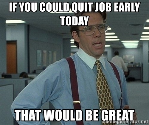 that would be great guy - If yOu could quit job Early toDay That would be great