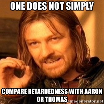 One Does Not Simply - one does not simply compare retardedness with aaron or thomas