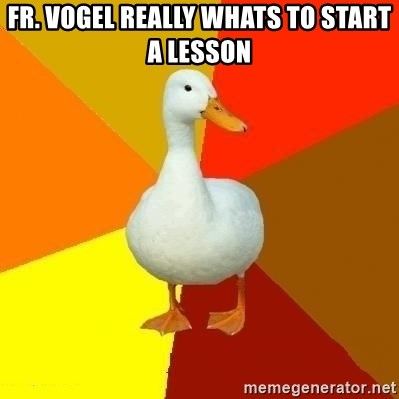 Technologically Impaired Duck - FR. VOGEL REALLY WHATS TO START  A LESSON