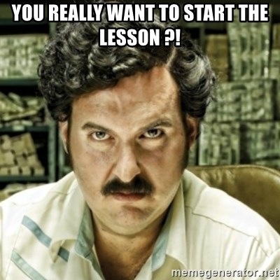 escobar el patron del mal - YOU REALLY WANT TO START THE LESSON ?!
