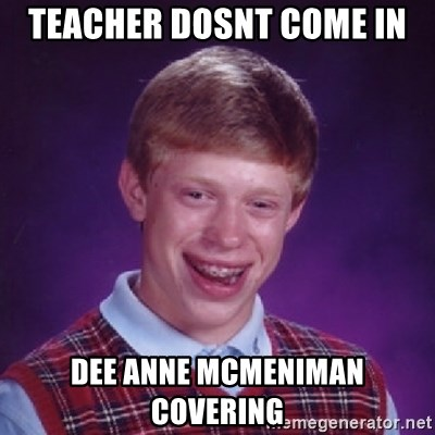 Bad Luck Brian - Teacher dosnt coMe in Dee anne mcmeniman coverIng