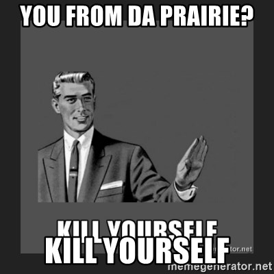 kill yourself guy - You from da prairie?  Kill Yourself