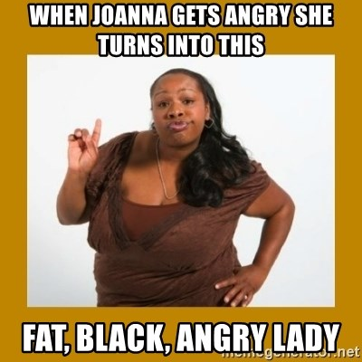 Angry Black Woman - WHEN JOANNA GETS ANGRY SHE TURNS INTO THIS  FAT, BLACK, ANGRY LADY