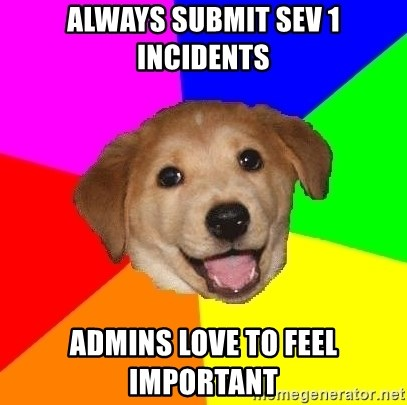 Advice Dog - always submit sev 1 incidentS admins love to feel important