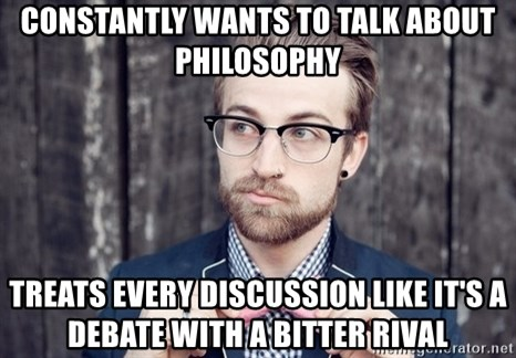 Scumbag Analytic Philosopher - Constantly wants to talk about philosophy treats every discussion like it's a debate with a bitter rival