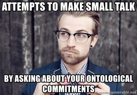 Scumbag Analytic Philosopher - Attempts to make small talk by asking about your ontological commitments