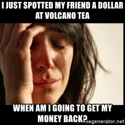 First World Problems - I just spotted my friend a dollar at volcano tea when am I going to get my money back?