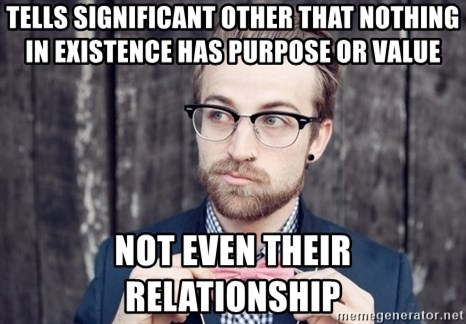 Scumbag Analytic Philosopher - Tells significant other that nothing in existence has purpose or value not even their relationship