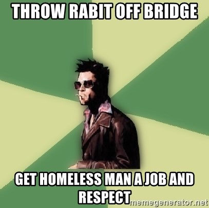 Tyler Durden - Throw rabit off bridge get homeless man a job and respect