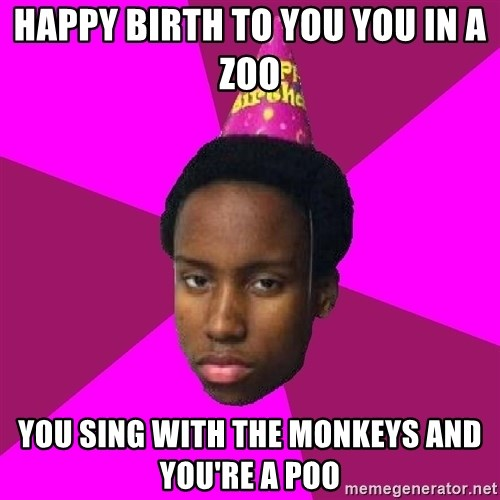 Happy Birthday Black Kid - HAPPY BIRTH TO YOU YOU IN A ZOO YOU SING WITH THE MONKEYS AND YOU'RE A POO