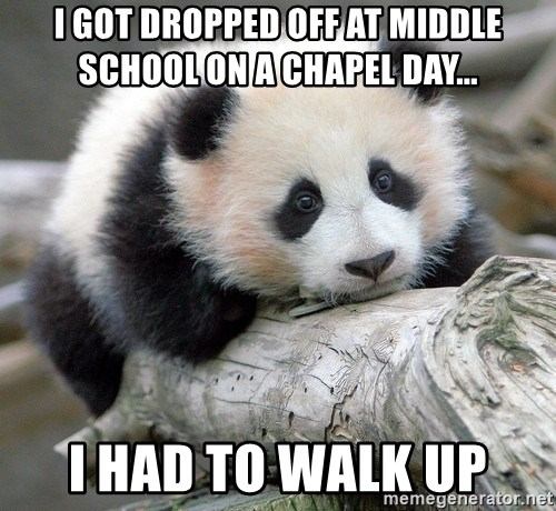 sad panda - I got dropped off at middle school on a chapel day... i had to walk up