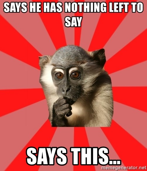 Indecisive Chimp - Says he has nothing left to say  says this...