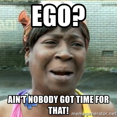 Ain't Nobody got time fo that - Ego? ain't nobody got time for that!