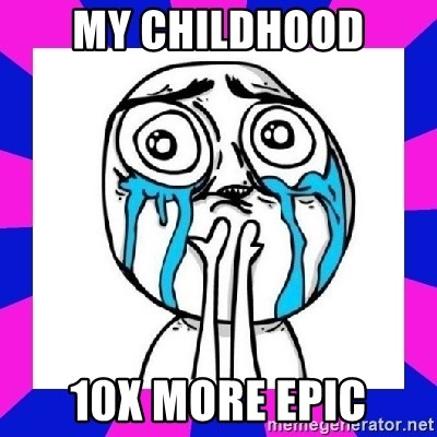 tears of joy dude - My childhood 10x more epic