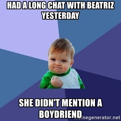Success Kid - had a long chat with beatriz yesterday she didn't mention a boydriend