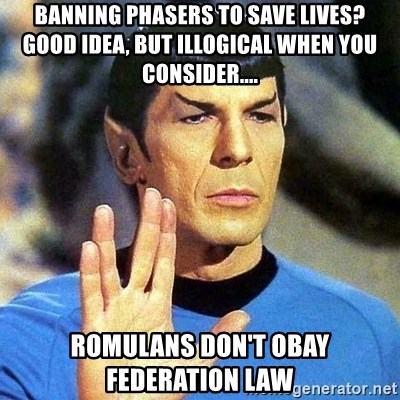 Spock - Banning PHasers to save lives?  Good idea, but Illogical when you consider.... Romulans don't obay Federation law