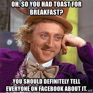 Willy Wonka - Oh, so you had toast for breakfast? you should definitely tell everyone on facebook about it.