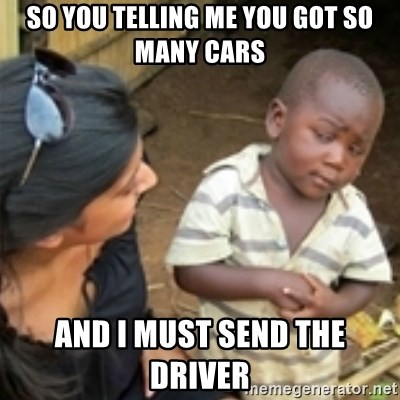 Skeptical african kid  - SO YOU TELLING ME YOU GOT SO MANY CARS AND I MUST SEND THE DRIVER