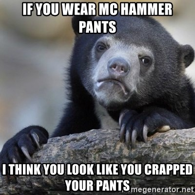 Confession Bear - If you wear mc hammer pants I think you look like you crapped your pants