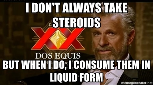 Dos Equis Man - I DON'T ALWAYS TAKE STEROIDS BUT WHEN I DO, I CONSUME THEM IN LIQUID FORM