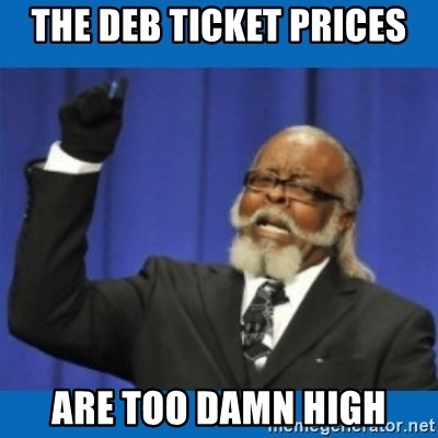 Too damn high - The deb ticket prices are too damn high
