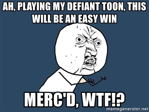 Y U No - ah, playing my defiant toon, this will be an easy win MERC'd, wtf!?