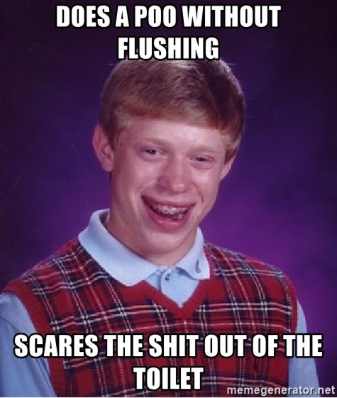 Bad Luck Brian - DOES A POO WITHOUT FLUSHING SCARES THE SHIT OUT OF THE TOILET