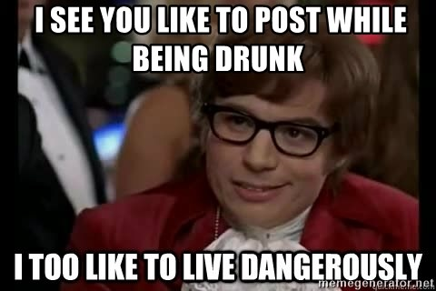 I too like to live dangerously -  I see you like to post while being drunk