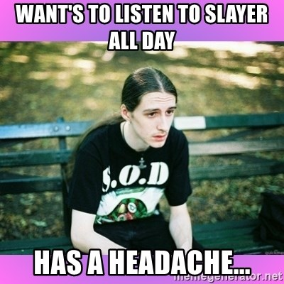 First World Metal Problems - Want's to listen to slayer all day has a headache...