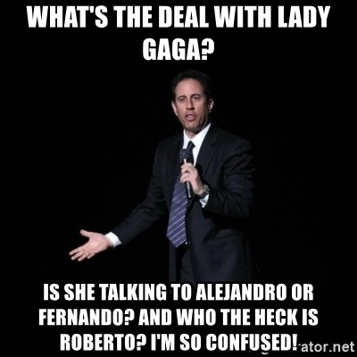 what's the deal? Seinfeld - what's the deal with lady gaga? is she talking to alejandro or fernando? and who the heck is roberto? i'm so confused!