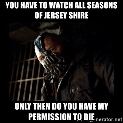Bane Meme - YOU HAVE TO WATCH ALL SEASONS OF JERSEY SHIRE ONLY THEN DO YOU HAVE MY PERMISSION TO DIE