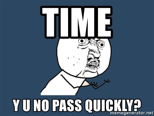 Y U No - timE y U no pass quickly?