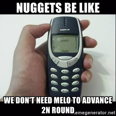 Niggas be like - Nuggets be like We don't need melo to advance 2n round