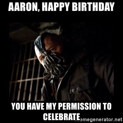 Bane Meme - Aaron, Happy Birthday You have my permission to celebrate