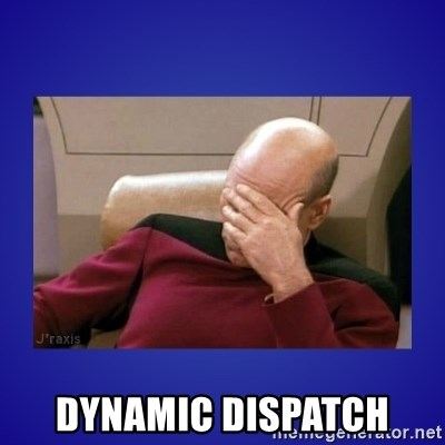 Picard facepalm  -  Dynamic dispatch