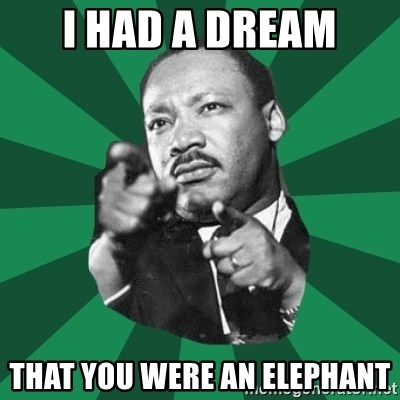 Martin Luther King jr.  - I HAD A DREAM THAT YOU WERE AN ELEPHANT