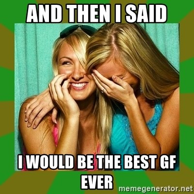 Laughing Girls  - AND THEN I SAID I WOULD BE THE BEST GF EVER