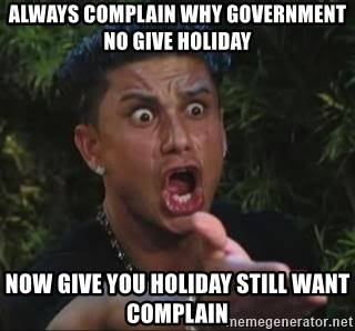 She's too young for you brah - always complain why government no give holiday now give you holiday still want complain