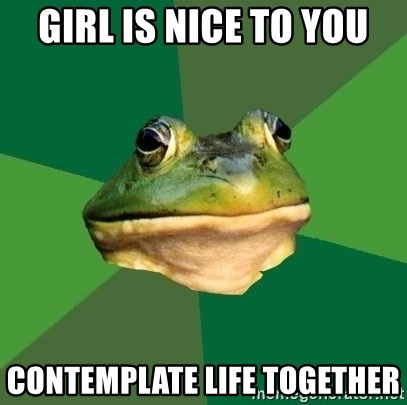 Foul Bachelor Frog - girl is nice to you CONTEMPLATE life together