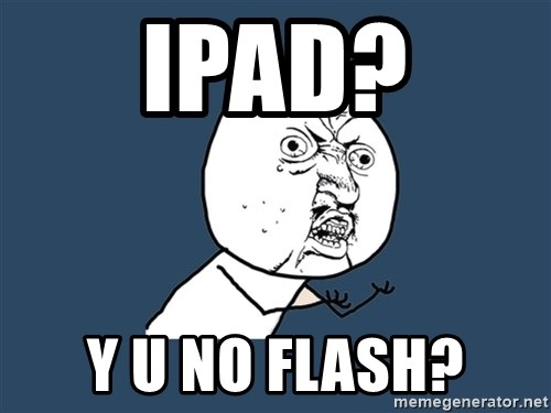 Y U No - iPad? Y U No Flash?