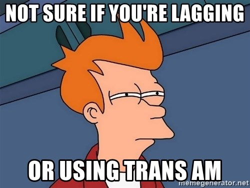 Futurama Fry - Not Sure If you're lagging OR using TRANS AM