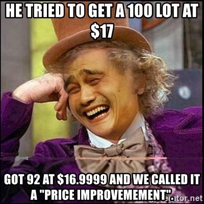 """yaowonkaxd - he tried to get a 100 lot at $17 got 92 at $16.9999 and we called it a """"price improvemement""""."""