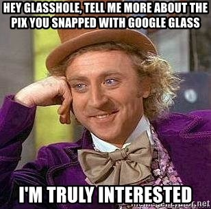 Willy Wonka - Hey GLASSHOLE, tell me more ABOUT The Pix YOU SNAPPED WITH GOOGLE GLASS I'm TRULY INTERESTED