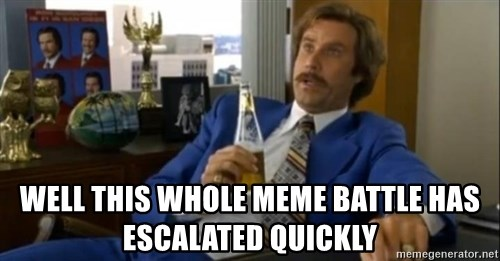 That escalated quickly-Ron Burgundy -  well this whole meme battle has escalated quickly