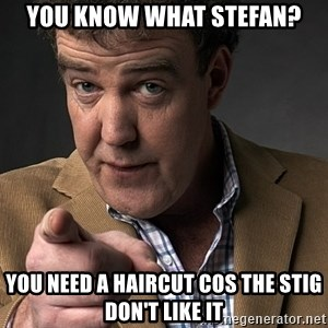 Jeremy Clarkson - You know what stefan? You need a haircut cos the stig don't like it