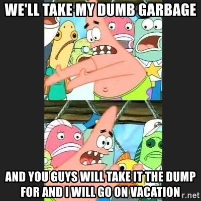 Pushing Patrick - WE'LL TAKE MY DUMB GARBAGE AND YOU GUYS WILL TAKE IT THE DUMP FOR AND I WILL GO ON VACATION